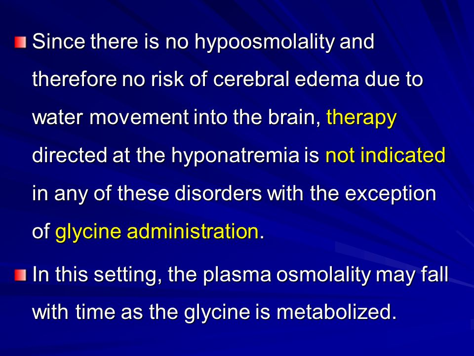 Since there is no hypoosmolality and therefore no risk of cerebral edema due to water movement into the brain, therapy directed at the hyponatremia is not indicated in any of these disorders with the exception of glycine administration.