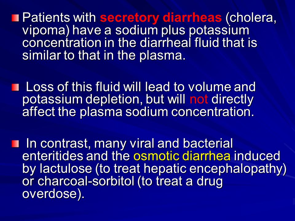 Patients with secretory diarrheas (cholera, vipoma) have a sodium plus potassium concentration in the diarrheal fluid that is similar to that in the plasma.