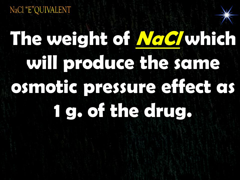 NaCl E QUIVALENT The weight of NaCl which will produce the same osmotic pressure effect as 1 g.