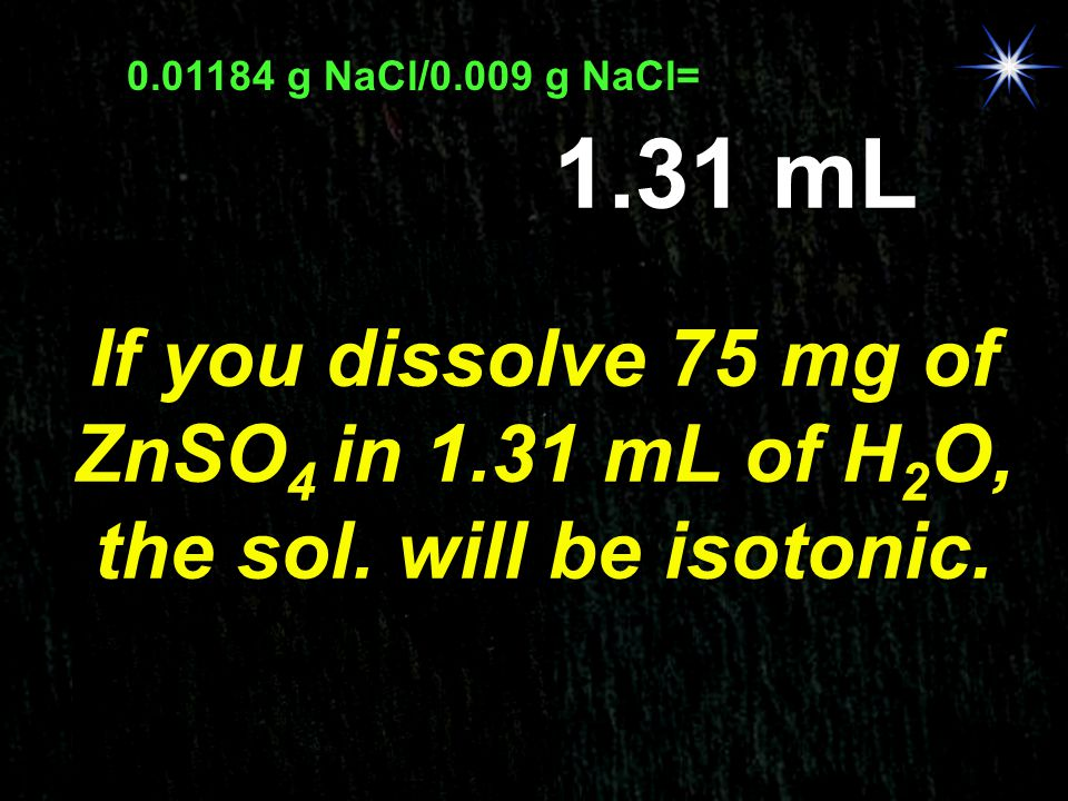 0.01184 g NaCl/0.009 g NaCl= 1.31 mL. If you dissolve 75 mg of ZnSO4 in 1.31 mL of H2O, the sol.
