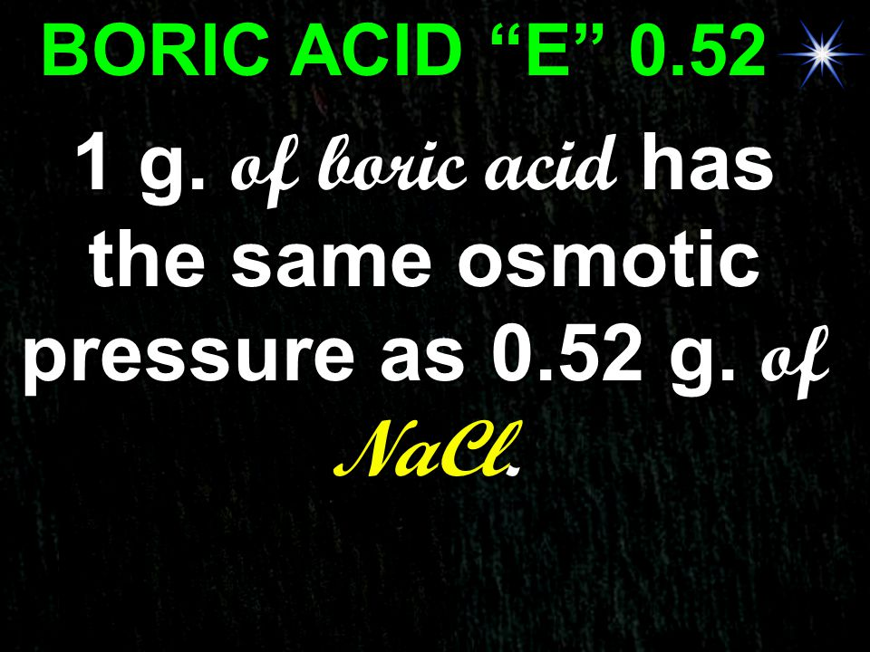 1 g. of boric acid has the same osmotic pressure as 0.52 g. of NaCl.