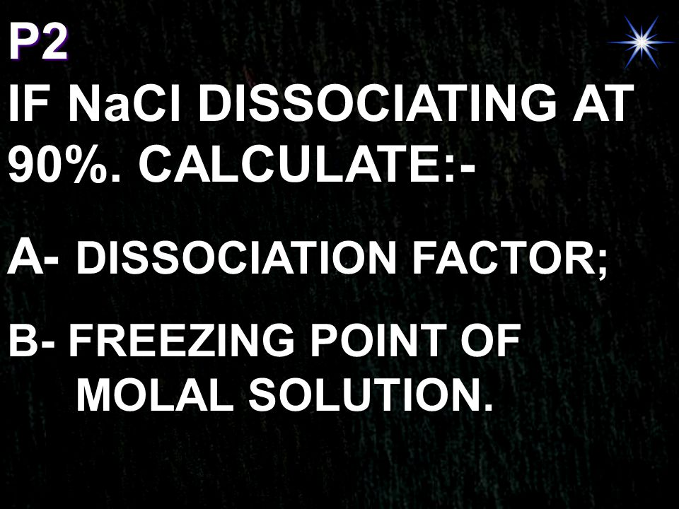 IF NaCl DISSOCIATING AT 90%. CALCULATE:- A- DISSOCIATION FACTOR;