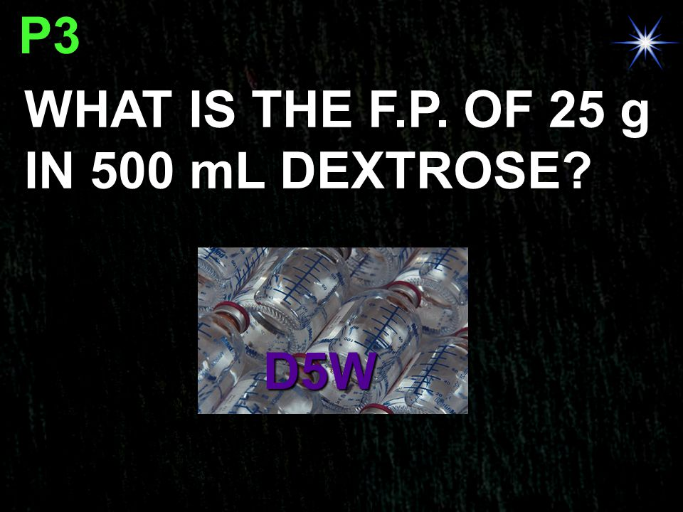 P3 WHAT IS THE F.P. OF 25 g IN 500 mL DEXTROSE D5W