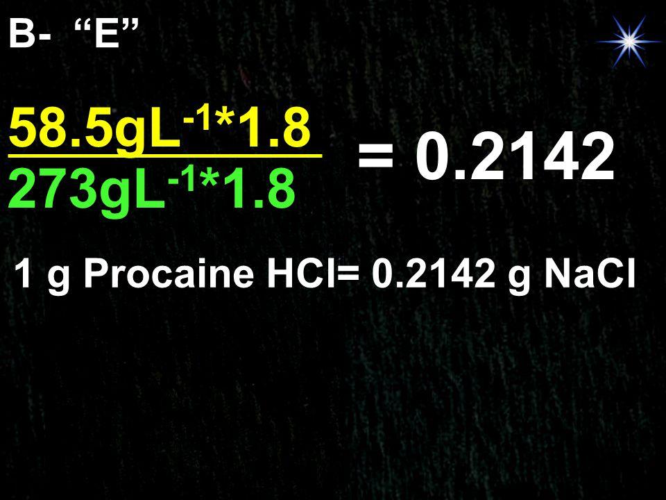 B- E 58.5gL-1*1.8 = 0.2142 273gL-1*1.8 1 g Procaine HCl= 0.2142 g NaCl