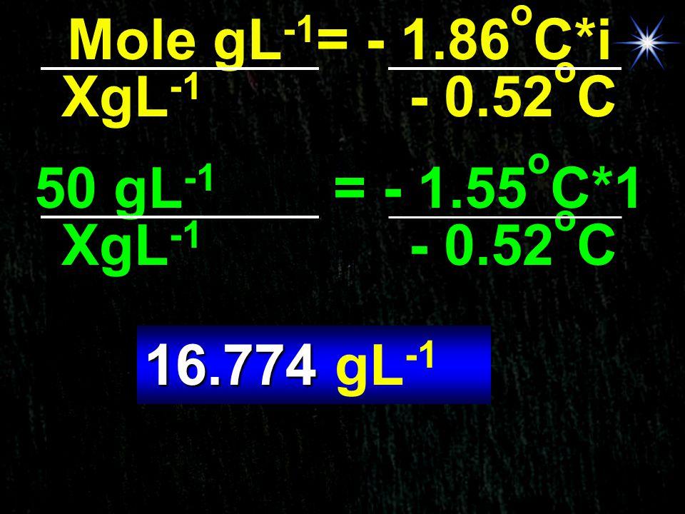 Mole gL-1= - 1.86oC*i XgL-1 - 0.52oC. 50 gL-1 = - 1.55oC*1. XgL-1 - 0.52oC.