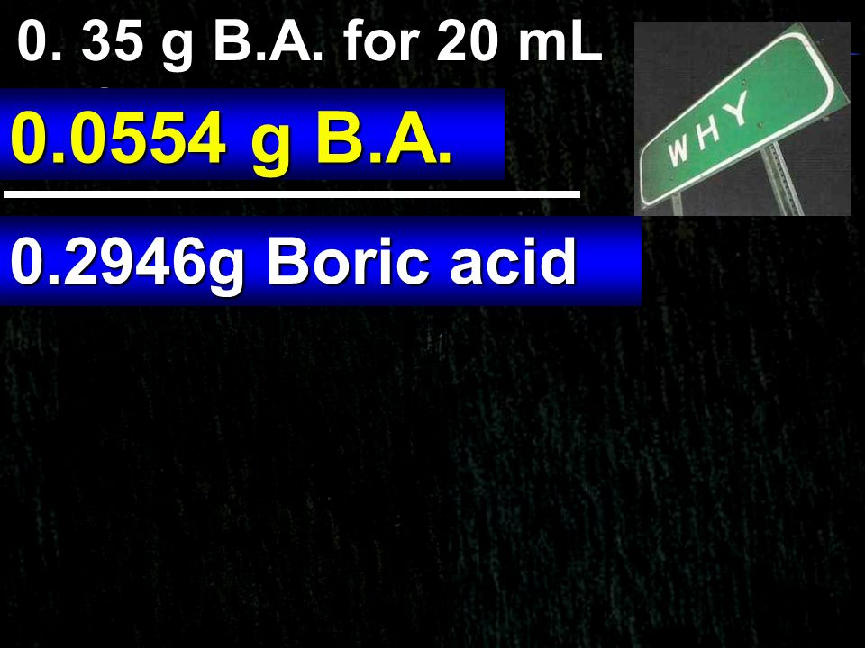 0. 35 g B.A. for 20 mL Reference 0.0554 g B.A. 0.2946g Boric acid