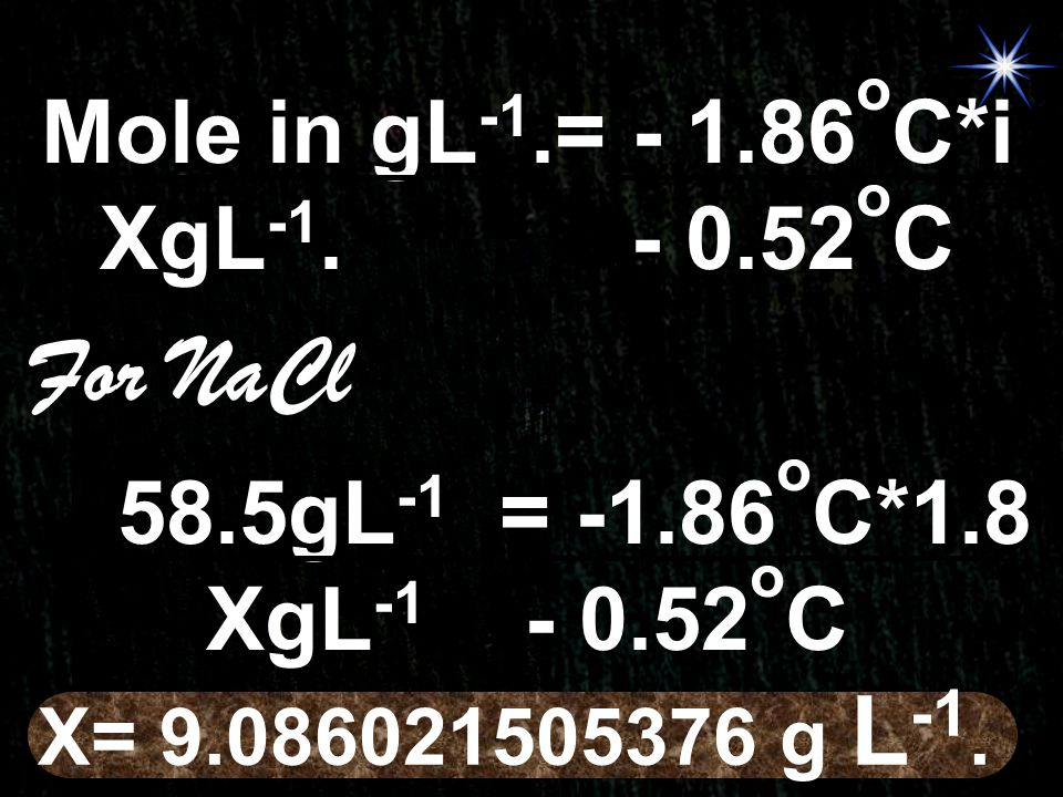 For NaCl Mole in gL-1.= - 1.86oC*i XgL-1. - 0.52oC