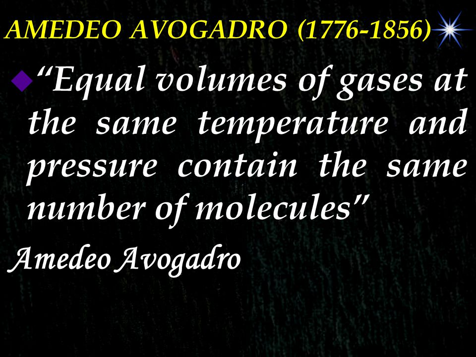 AMEDEO AVOGADRO (1776-1856) Equal volumes of gases at the same temperature and pressure contain the same number of molecules