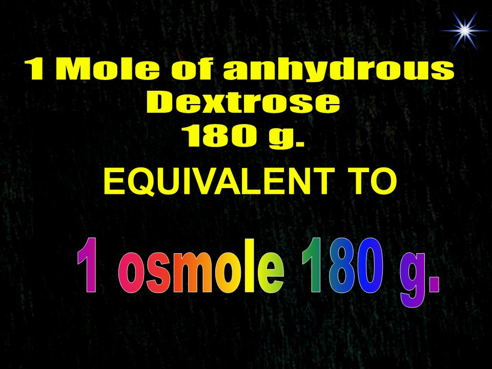 1 Mole of anhydrous Dextrose 180 g. EQUIVALENT TO 1 osmole 180 g.