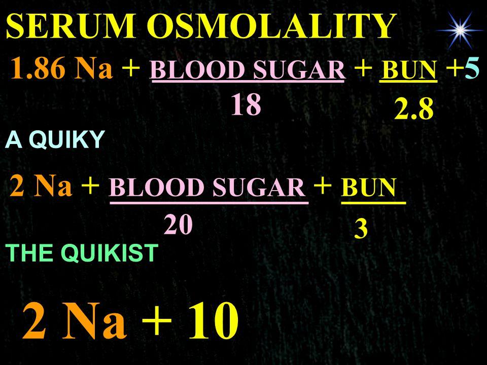 2 Na + 10 SERUM OSMOLALITY 1.86 Na + BLOOD SUGAR + BUN +5 18 2.8