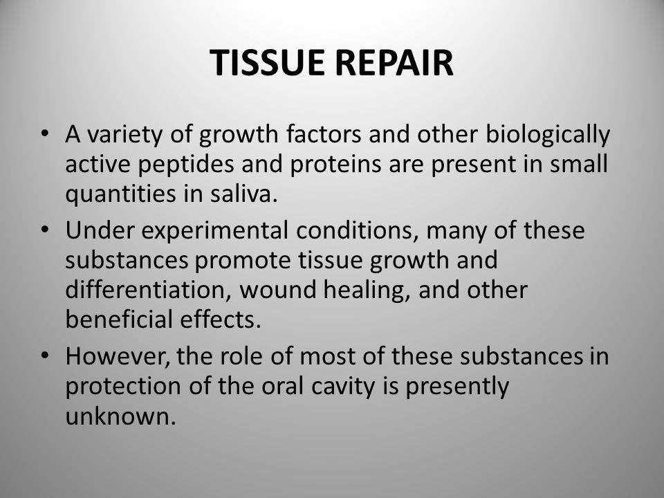 TISSUE REPAIR A variety of growth factors and other biologically active peptides and proteins are present in small quantities in saliva.