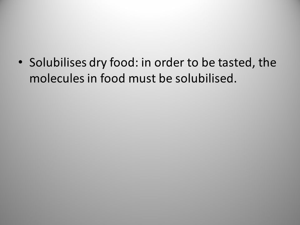 Solubilises dry food: in order to be tasted, the molecules in food must be solubilised.