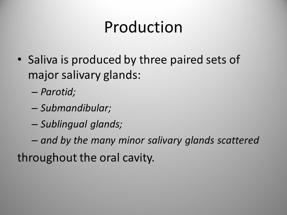 Production Saliva is produced by three paired sets of major salivary glands: Parotid; Submandibular;