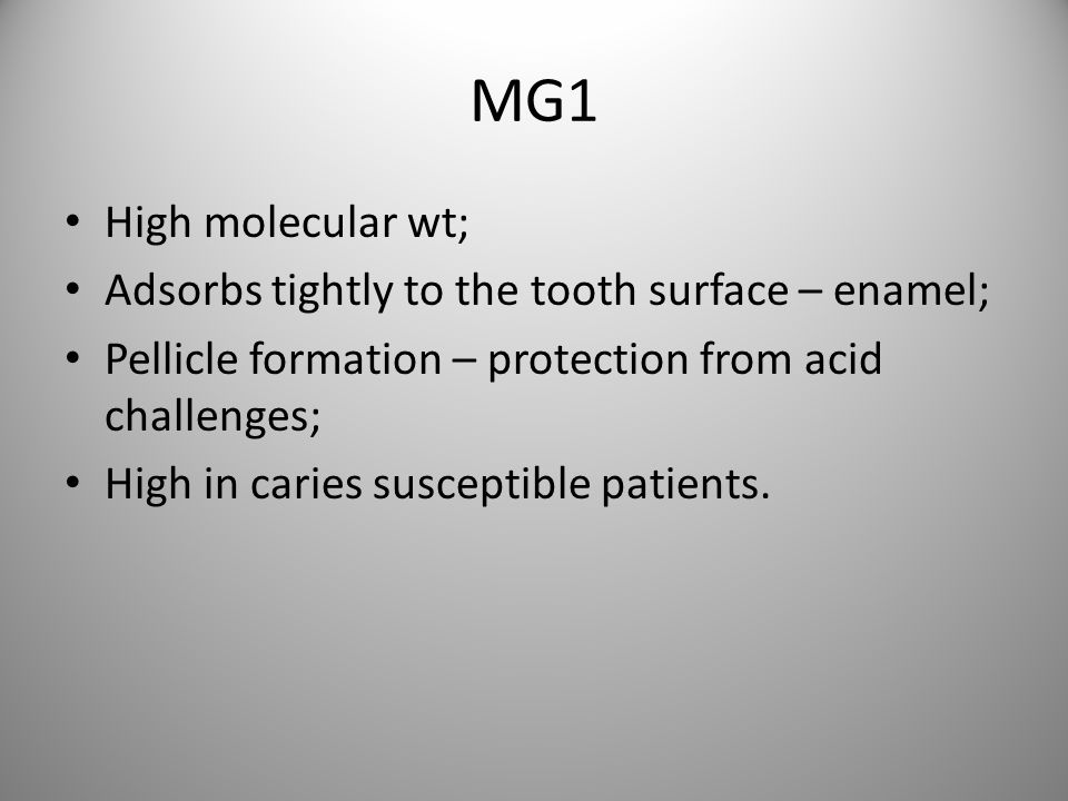 MG1 High molecular wt; Adsorbs tightly to the tooth surface – enamel;