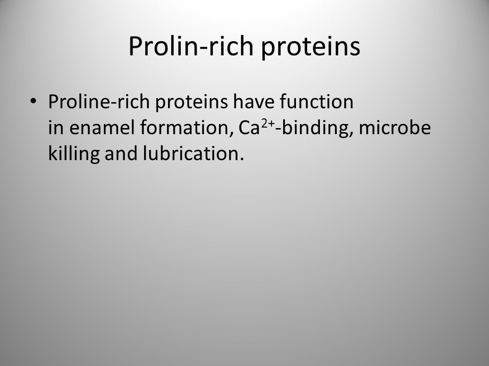 Prolin-rich proteins Proline-rich proteins have function in enamel formation, Ca2+-binding, microbe killing and lubrication.