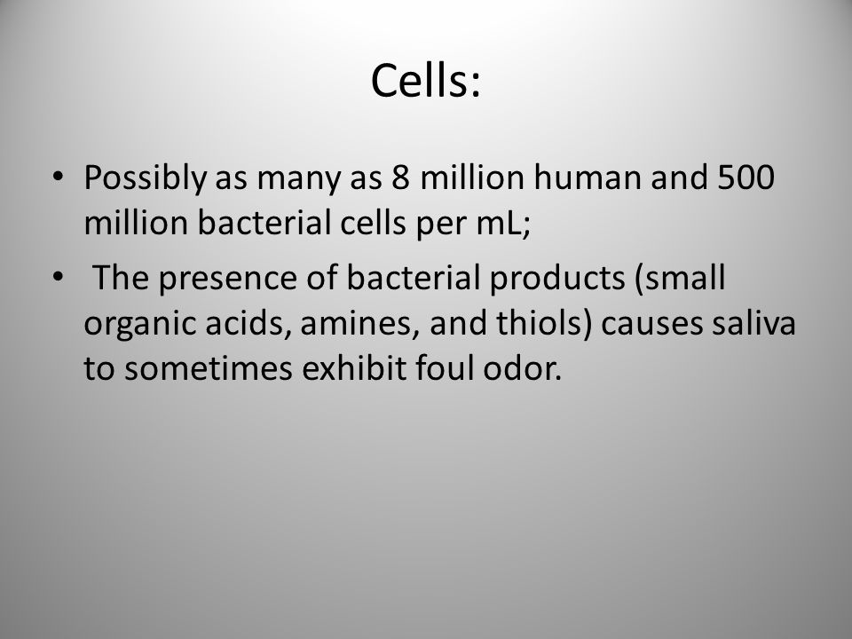 Cells: Possibly as many as 8 million human and 500 million bacterial cells per mL;