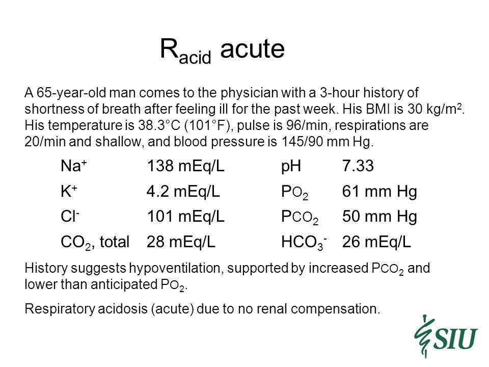 Racid acute Na+ 138 mEq/L pH 7.33 K+ 4.2 mEq/L PO2 61 mm Hg
