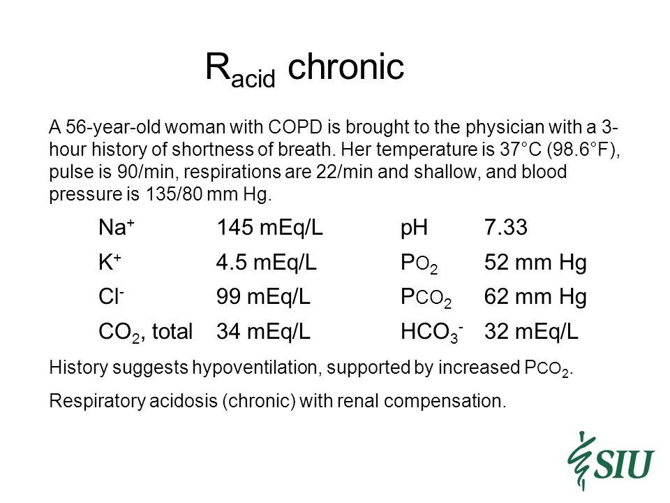 Racid chronic Na+ 145 mEq/L pH 7.33 K+ 4.5 mEq/L PO2 52 mm Hg