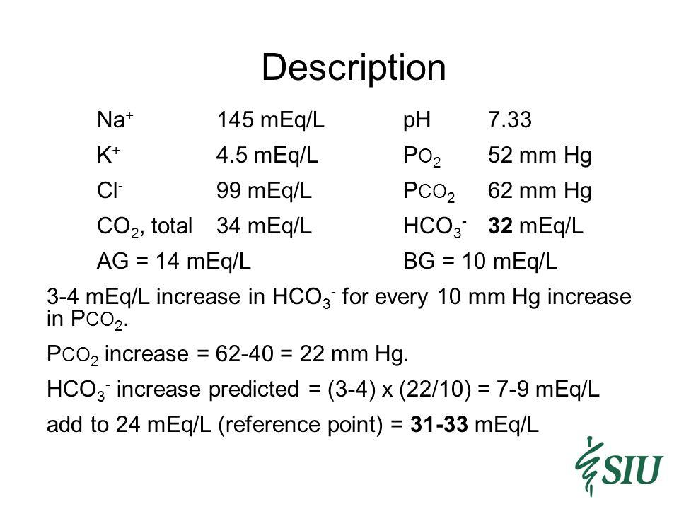 Description Na+ 145 mEq/L pH 7.33 K+ 4.5 mEq/L PO2 52 mm Hg