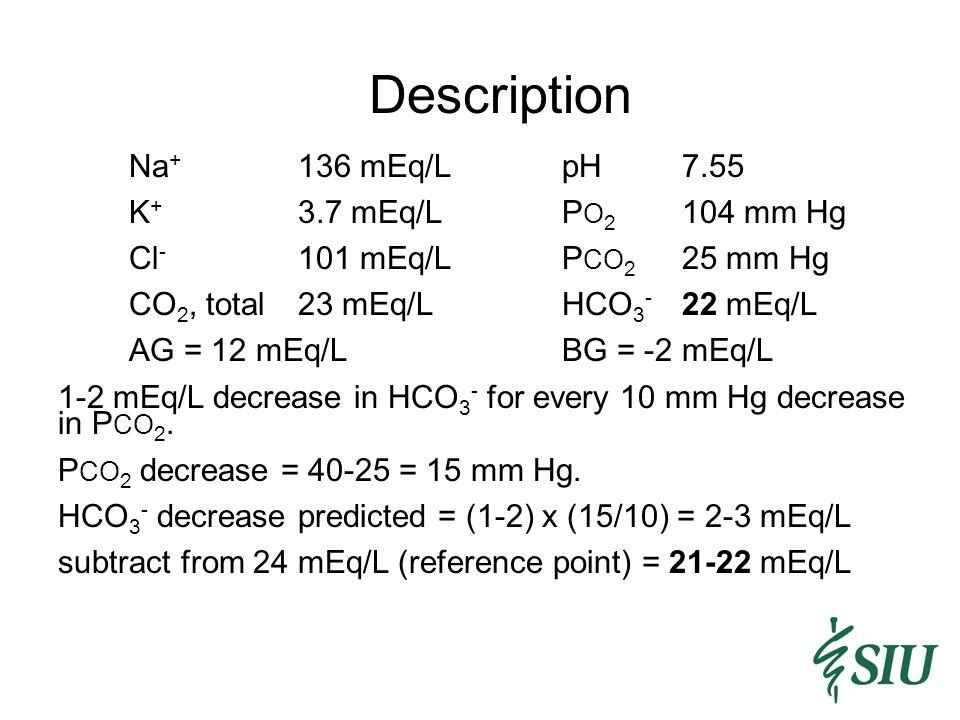 Description Na+ 136 mEq/L pH 7.55 K+ 3.7 mEq/L PO2 104 mm Hg