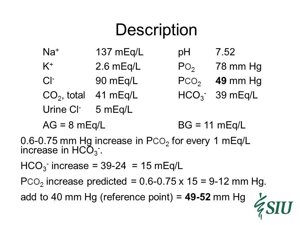 Description Na+ 137 mEq/L pH 7.52 K+ 2.6 mEq/L PO2 78 mm Hg