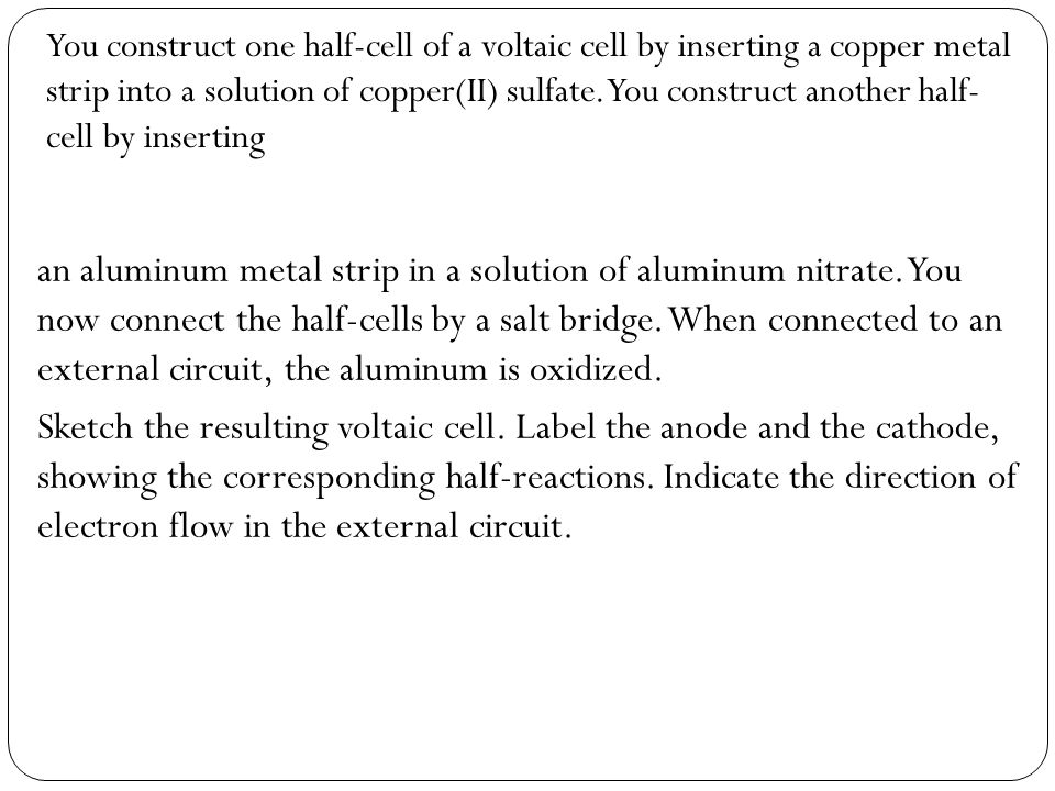 You construct one half-cell of a voltaic cell by inserting a copper metal strip into a solution of copper(II) sulfate. You construct another half- cell by inserting