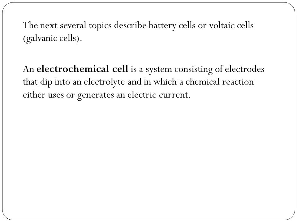 The next several topics describe battery cells or voltaic cells (galvanic cells).