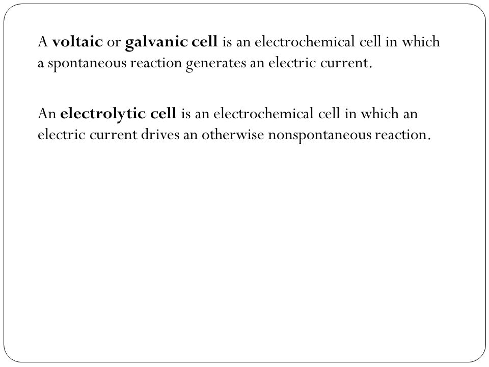 A voltaic or galvanic cell is an electrochemical cell in which a spontaneous reaction generates an electric current.