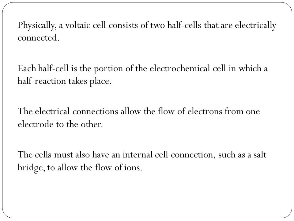 Physically, a voltaic cell consists of two half-cells that are electrically connected.