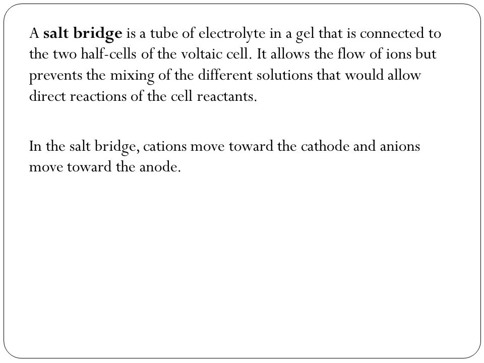 A salt bridge is a tube of electrolyte in a gel that is connected to the two half-cells of the voltaic cell. It allows the flow of ions but prevents the mixing of the different solutions that would allow direct reactions of the cell reactants.