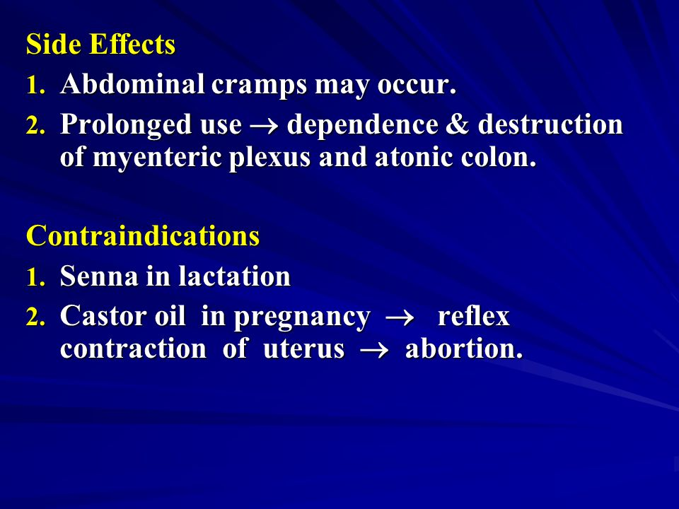 Side Effects Abdominal cramps may occur. Prolonged use  dependence & destruction of myenteric plexus and atonic colon.