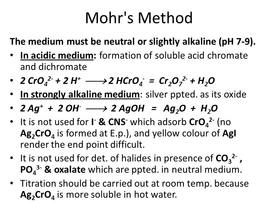 Mohr s Method The medium must be neutral or slightly alkaline (pH 7-9). In acidic medium: formation of soluble acid chromate and dichromate.