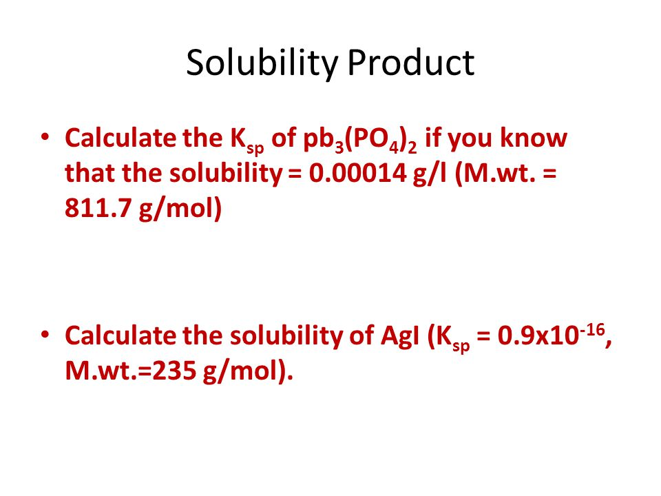 Solubility Product Calculate the Ksp of pb3(PO4)2 if you know that the solubility = 0.00014 g/l (M.wt. = 811.7 g/mol)