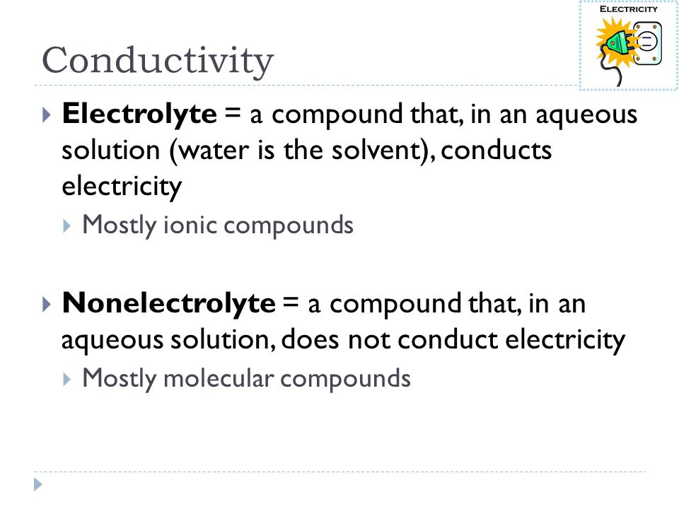 Conductivity Electrolyte = a compound that, in an aqueous solution (water is the solvent), conducts electricity.