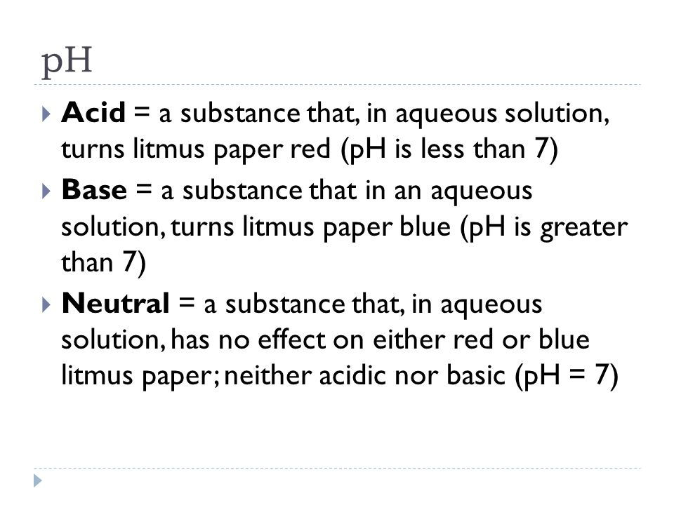 pH Acid = a substance that, in aqueous solution, turns litmus paper red (pH is less than 7)