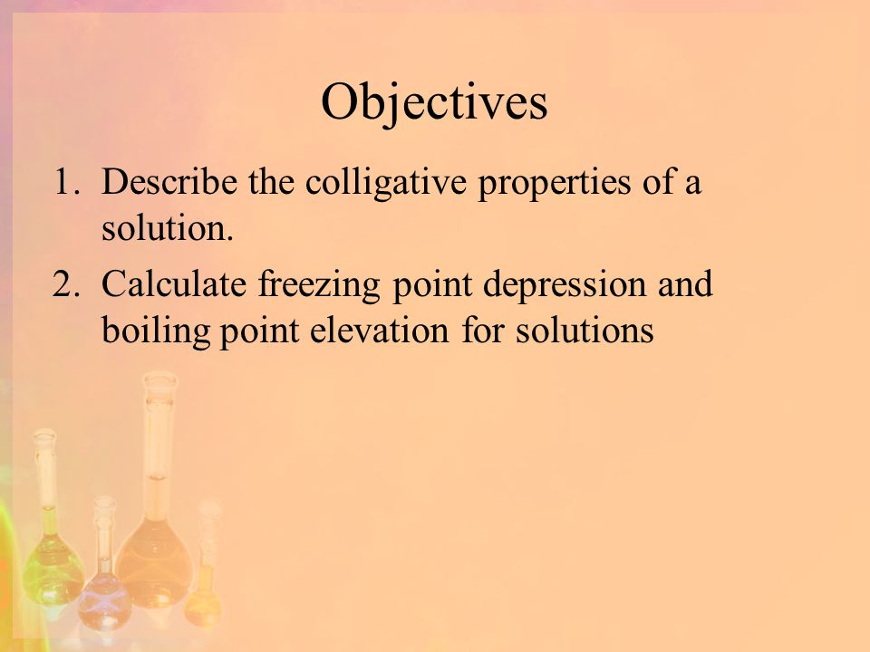 Objectives Describe the colligative properties of a solution.