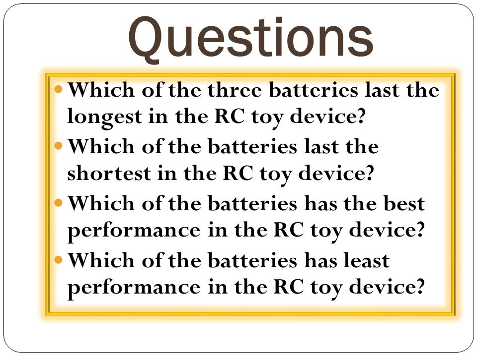 Questions Which of the three batteries last the longest in the RC toy device Which of the batteries last the shortest in the RC toy device
