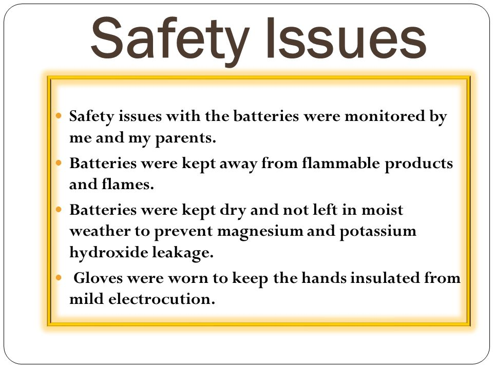 Safety Issues Safety issues with the batteries were monitored by me and my parents. Batteries were kept away from flammable products and flames.