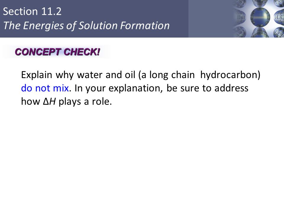 CONCEPT CHECK! Explain why water and oil (a long chain hydrocarbon) do not mix. In your explanation, be sure to address how ΔH plays a role.