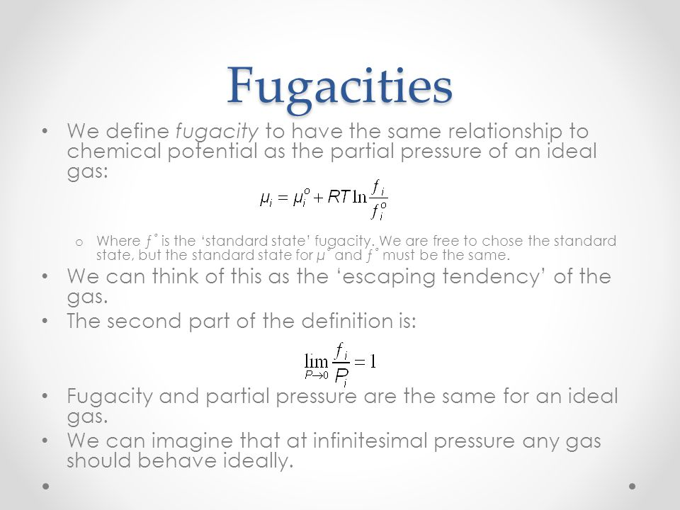 Fugacities We define fugacity to have the same relationship to chemical potential as the partial pressure of an ideal gas: