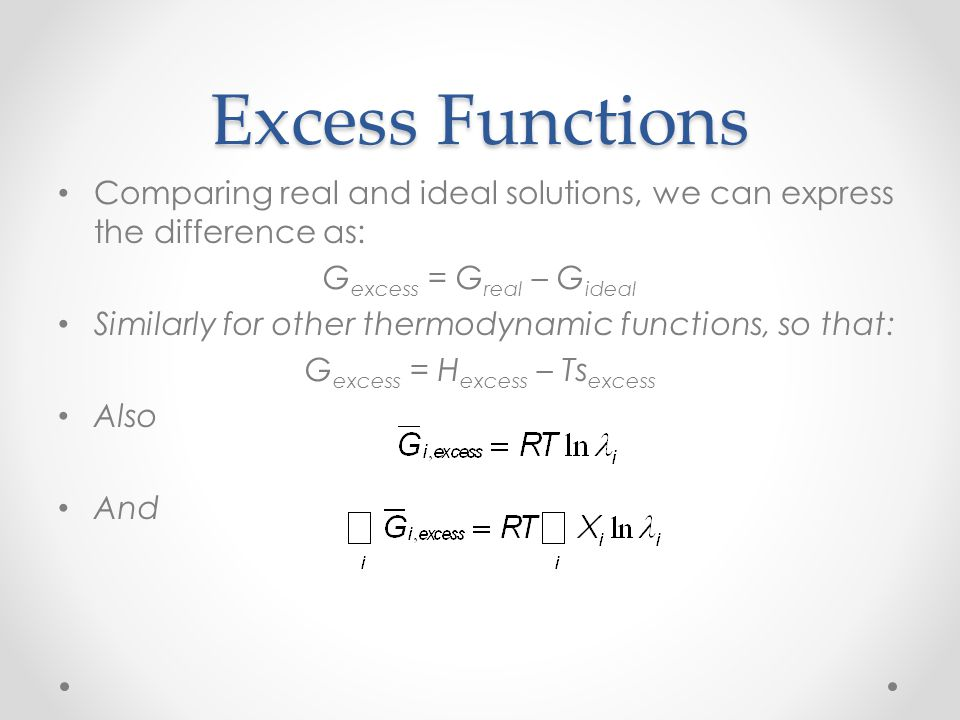 Excess Functions Comparing real and ideal solutions, we can express the difference as: Gexcess = Greal – Gideal.