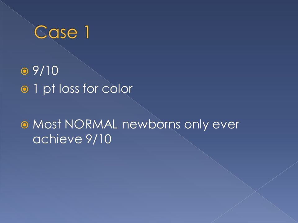 Case 1 9/10 1 pt loss for color Most NORMAL newborns only ever achieve 9/10