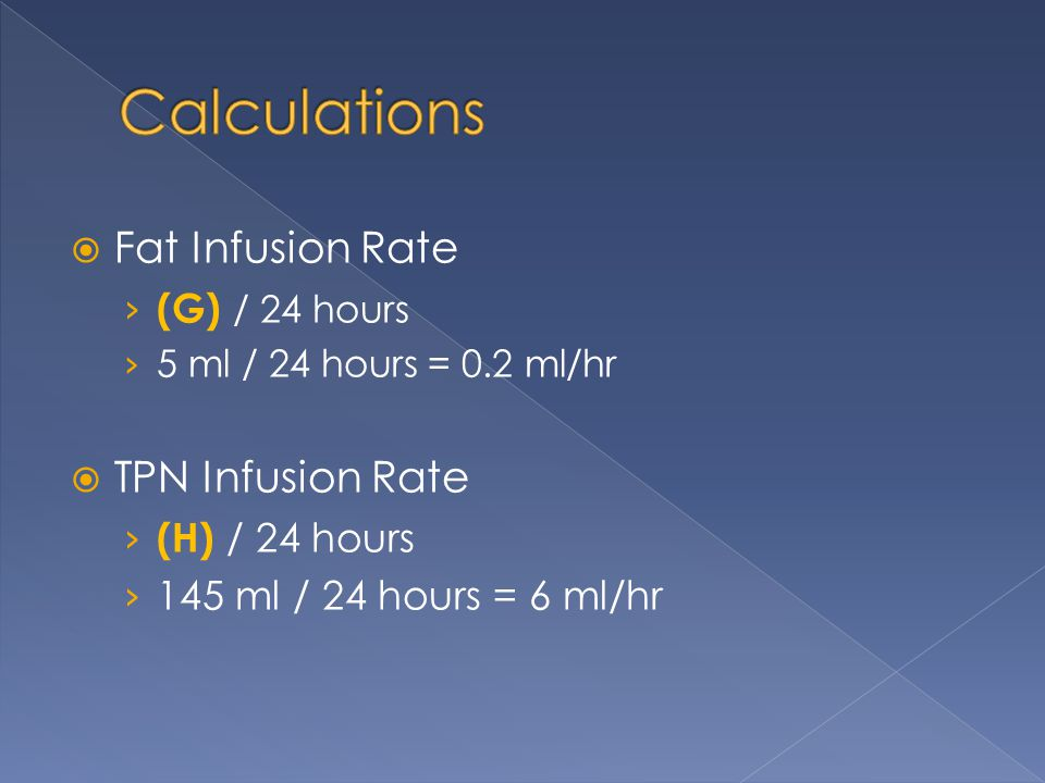 Calculations Fat Infusion Rate TPN Infusion Rate (G) / 24 hours