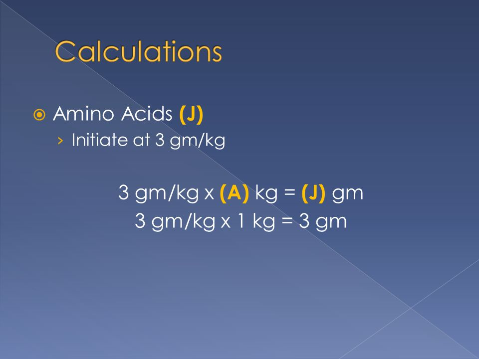 Calculations Amino Acids (J) 3 gm/kg x (A) kg = (J) gm