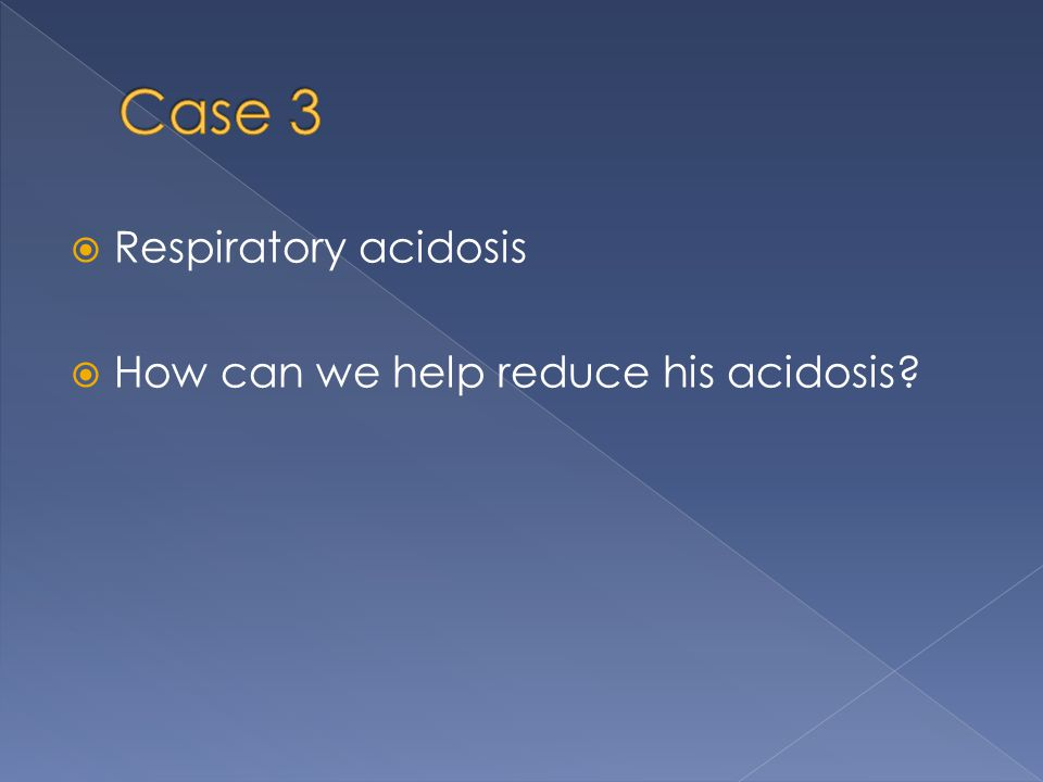 Case 3 Respiratory acidosis How can we help reduce his acidosis