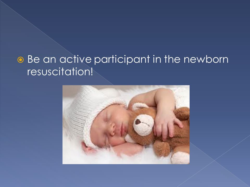 Be an active participant in the newborn resuscitation!
