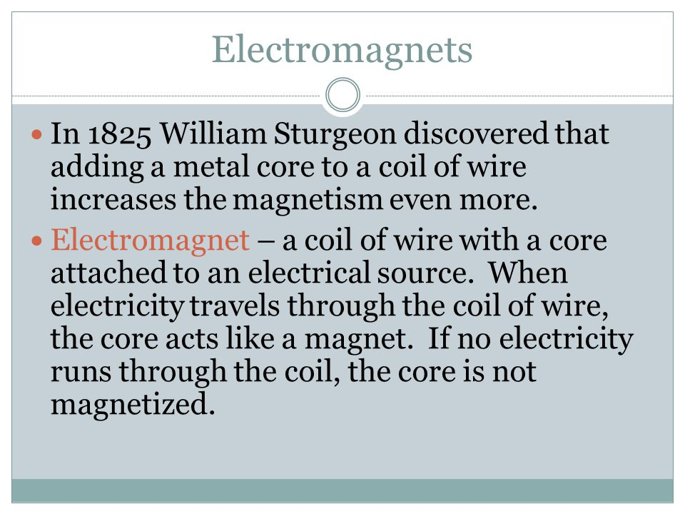 Electromagnets In 1825 William Sturgeon discovered that adding a metal core to a coil of wire increases the magnetism even more.