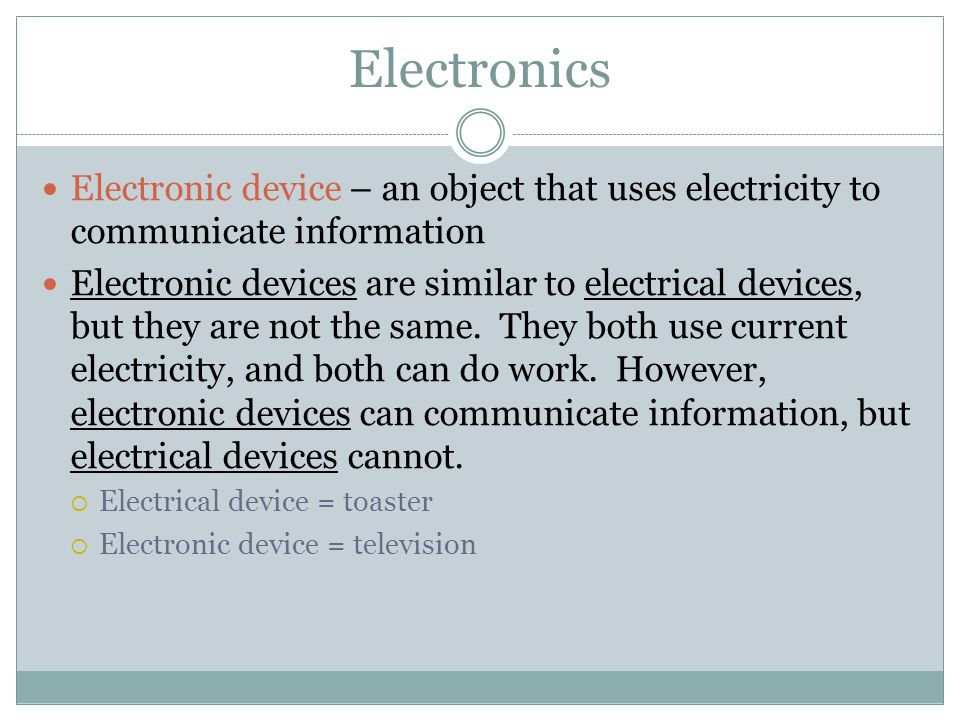Electronics Electronic device – an object that uses electricity to communicate information.
