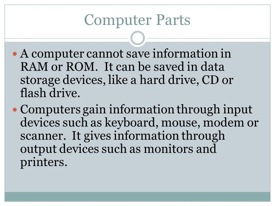 Computer Parts A computer cannot save information in RAM or ROM. It can be saved in data storage devices, like a hard drive, CD or flash drive.