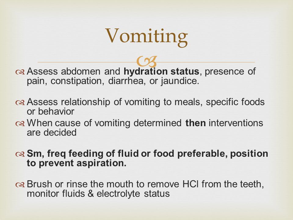 Vomiting Assess abdomen and hydration status, presence of pain, constipation, diarrhea, or jaundice.